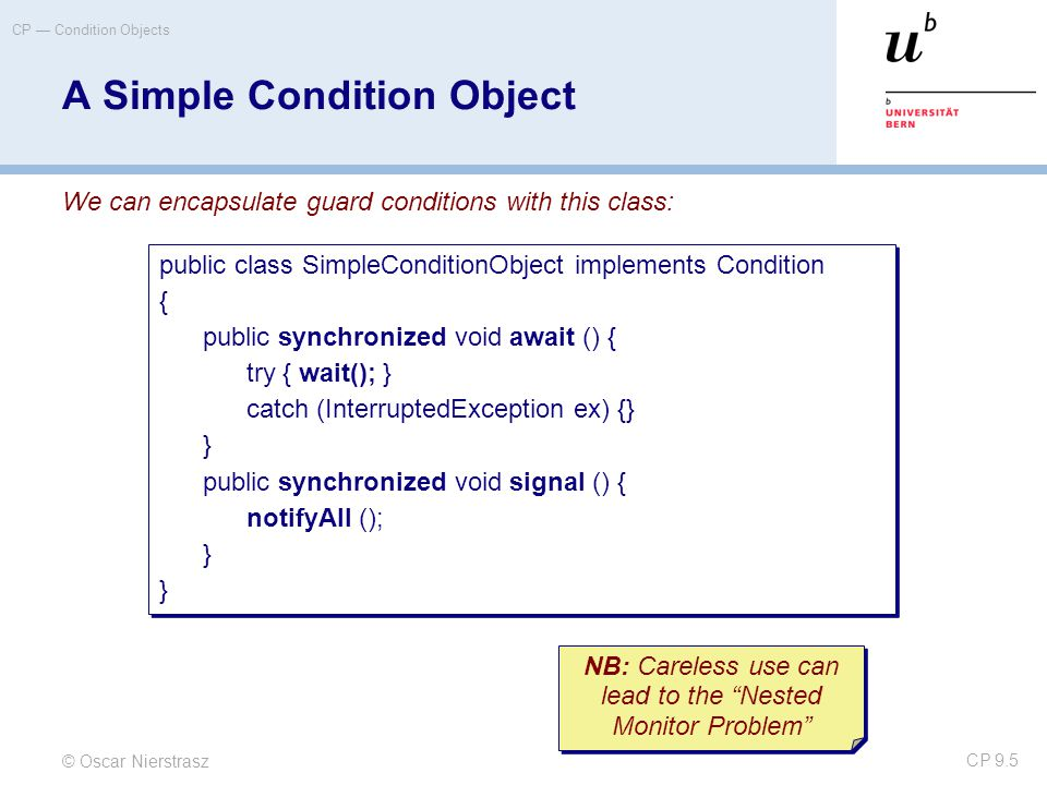 © Oscar Nierstrasz CP — Condition Objects CP 9.26 © 2005 Bowbeer, Goetz, Holmes, Lea and Peierls Creating Executors  Sample Executor implementations from Executors  newSingleThreadExecutor —A pool of one, working from an unbounded queue  newFixedThreadPool(int N) —A fixed pool of N, working from an unbounded queue  newCachedThreadPool —A variable size pool that grows as needed and shrinks when idle  newScheduledThreadPool —Pool for executing tasks after a given delay, or periodically