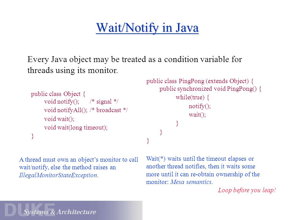 Wait/Notify in Java public class Object { void notify(); /* signal */ void notifyAll(); /* broadcast */ void wait(); void wait(long timeout); } public class PingPong (extends Object) { public synchronized void PingPong() { while(true) { notify(); wait(); } Every Java object may be treated as a condition variable for threads using its monitor.