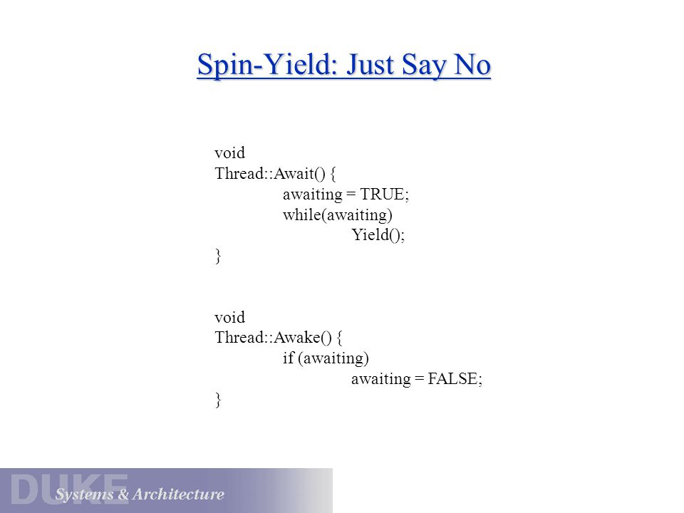 Spin-Yield: Just Say No void Thread::Await() { awaiting = TRUE; while(awaiting) Yield(); } void Thread::Awake() { if (awaiting) awaiting = FALSE; }