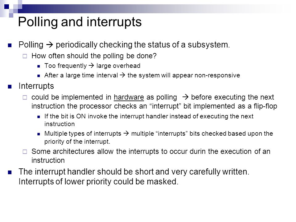 Polling and interrupts Polling  periodically checking the status of a subsystem.