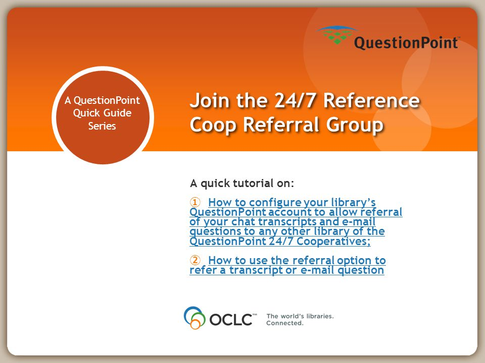 A QuestionPoint Quick Guide Series Join the 24/7 Reference Coop Referral Group A quick tutorial on: ① How to configure your library's QuestionPoint account to allow referral of your chat transcripts and e-mail questions to any other library of the QuestionPoint 24/7 Cooperatives;How to configure your library's QuestionPoint account to allow referral of your chat transcripts and e-mail questions to any other library of the QuestionPoint 24/7 Cooperatives; ② How to use the referral option to refer a transcript or e-mail questionHow to use the referral option to refer a transcript or e-mail question