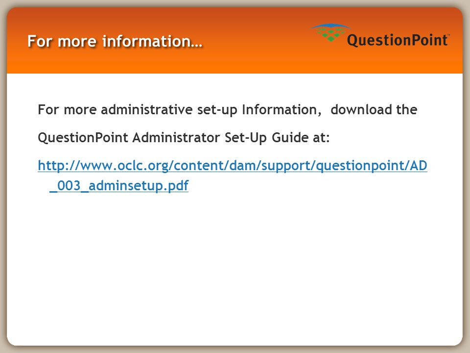 For more information… For more administrative set-up Information, download the QuestionPoint Administrator Set-Up Guide at: http://www.oclc.org/content/dam/support/questionpoint/AD _003_adminsetup.pdf
