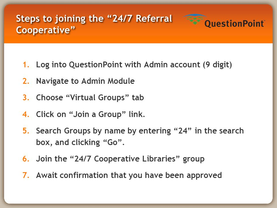 Steps to joining the 24/7 Referral Cooperative 1.Log into QuestionPoint with Admin account (9 digit) 2.Navigate to Admin Module 3.Choose Virtual Groups tab 4.Click on Join a Group link.