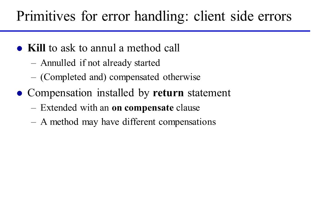 Primitives for error handling: client side errors l Kill to ask to annul a method call –Annulled if not already started –(Completed and) compensated o
