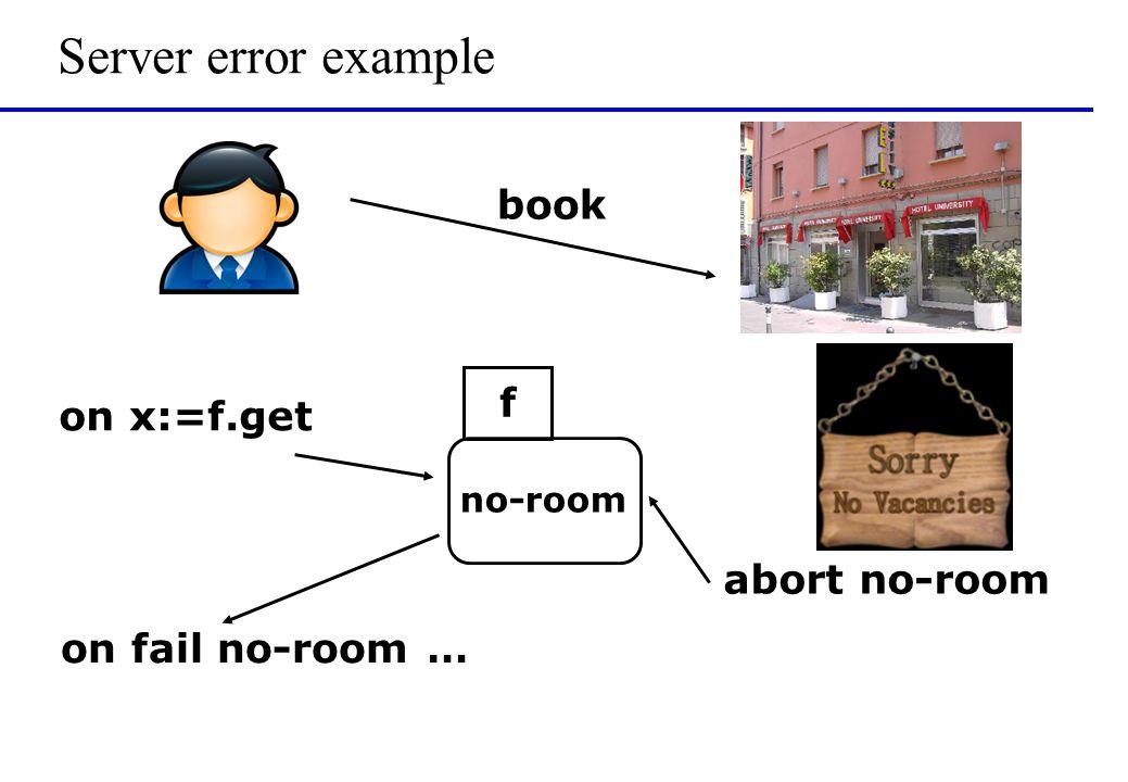 Server error example book on fail no-room … on x:=f.get no-room f abort no-room