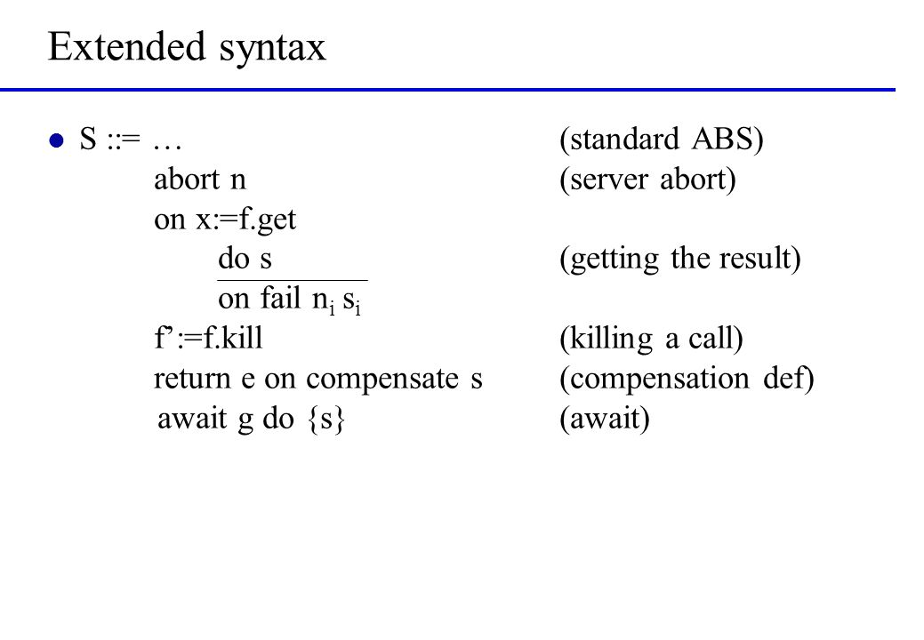 Extended syntax l S ::= …(standard ABS) abort n(server abort) on x:=f.get do s (getting the result) on fail n i s i f':=f.kill(killing a call) return