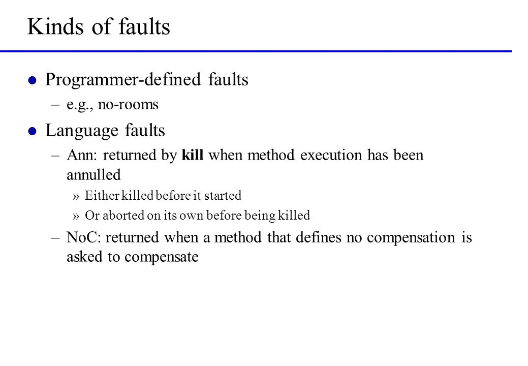 Kinds of faults l Programmer-defined faults –e.g., no-rooms l Language faults –Ann: returned by kill when method execution has been annulled »Either k