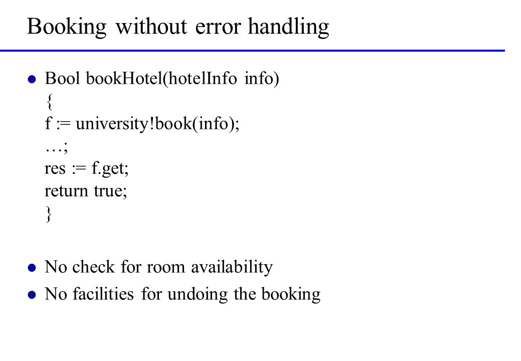 Booking without error handling l Bool bookHotel(hotelInfo info) { f := university!book(info); …; res := f.get; return true; } l No check for room avai
