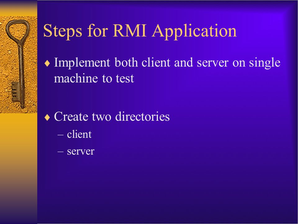 RMI steps, server side  Three files need to be created: –The implementation class (Foo.java) –An interface listing the methods in the implementation class which you want to make remote (FooInterface.java) –A server class, which creates one or more implementation objects and posts them to the registry (FooServer.java)