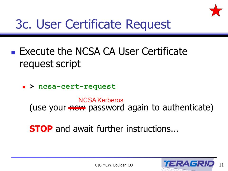 11 CIG MCW, Boulder, CO Execute the NCSA CA User Certificate request script > ncsa-cert-request (use your new password again to authenticate) STOP and await further instructions...