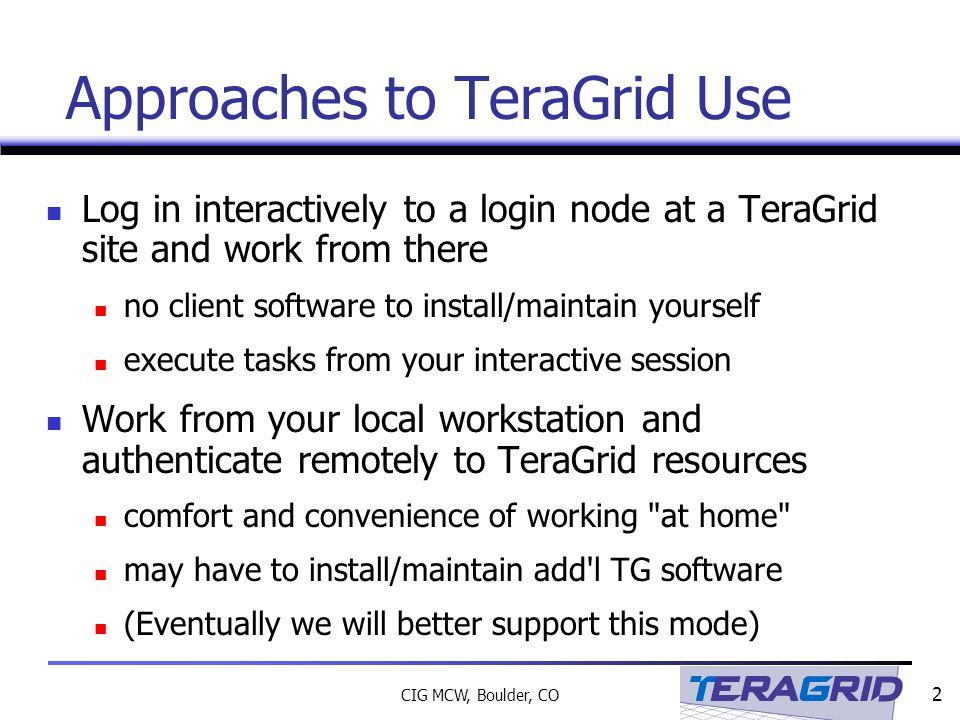33 CIG MCW, Boulder, CO Links Obtaining TeraGrid User Certificates http://www.ncsa.uiuc.edu/UserInfo/Grid/Security/GetUserCert.html TeraGrid Certificate and DN setup http://www.teragrid.org/userinfo/guide_access_auth_setup.html TeraGrid Proxy setup http://www.teragrid.org/userinfo/guide_access_auth_proxy.html TeraGrid User Guide http://teragrid.org/docs/user-guide.html