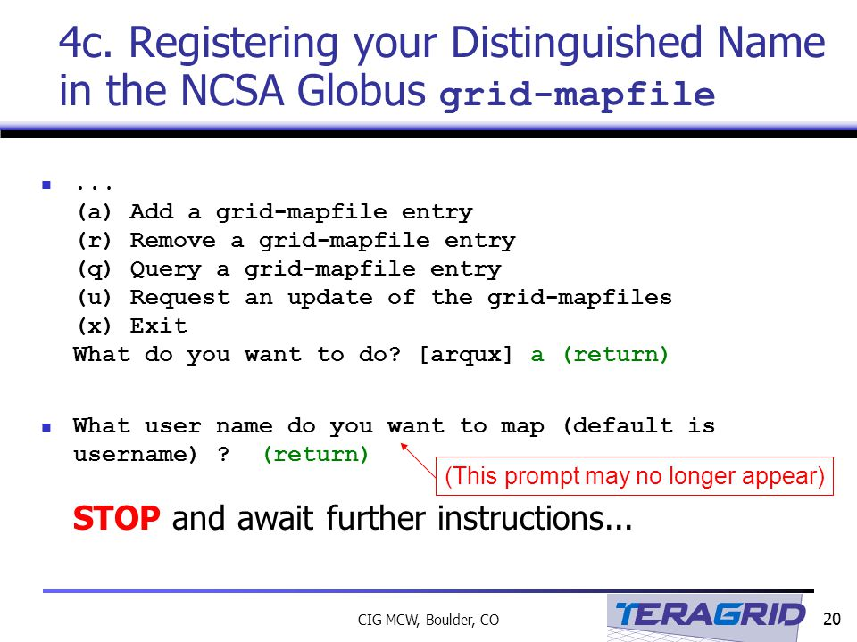 20 CIG MCW, Boulder, CO 4c. Registering your Distinguished Name in the NCSA Globus grid-mapfile...