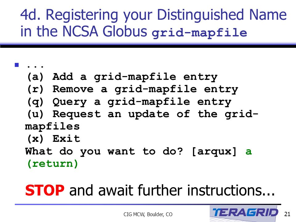 21 CIG MCW, Boulder, CO 4d. Registering your Distinguished Name in the NCSA Globus grid-mapfile...