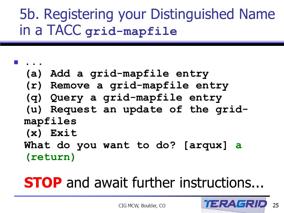 25 CIG MCW, Boulder, CO 5b. Registering your Distinguished Name in a TACC grid-mapfile...