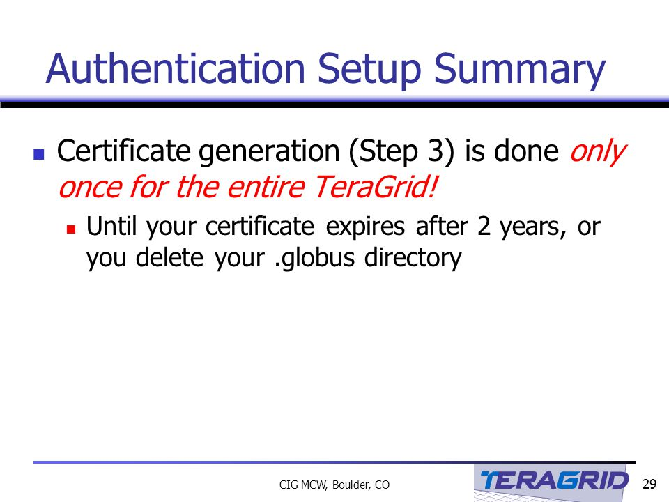 29 CIG MCW, Boulder, CO Authentication Setup Summary Certificate generation (Step 3) is done only once for the entire TeraGrid.