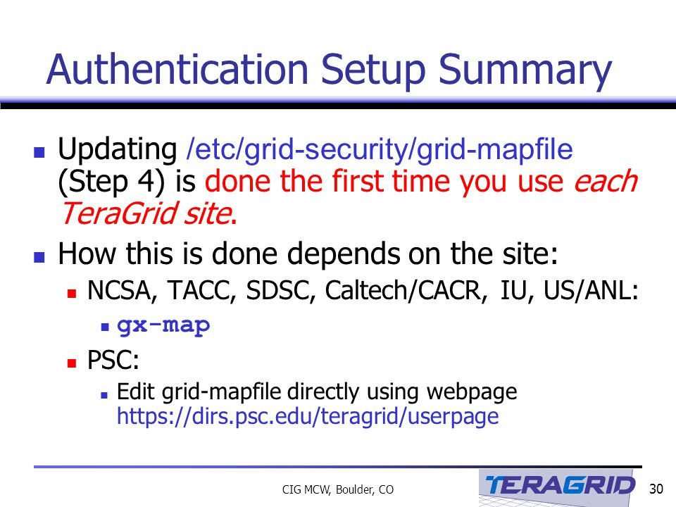 30 CIG MCW, Boulder, CO Authentication Setup Summary Updating /etc/grid-security/grid-mapfile (Step 4) is done the first time you use each TeraGrid site.
