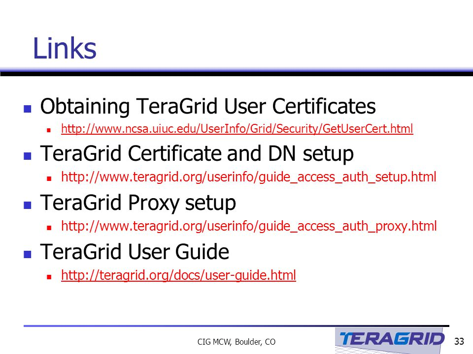 33 CIG MCW, Boulder, CO Links Obtaining TeraGrid User Certificates http://www.ncsa.uiuc.edu/UserInfo/Grid/Security/GetUserCert.html TeraGrid Certificate and DN setup http://www.teragrid.org/userinfo/guide_access_auth_setup.html TeraGrid Proxy setup http://www.teragrid.org/userinfo/guide_access_auth_proxy.html TeraGrid User Guide http://teragrid.org/docs/user-guide.html