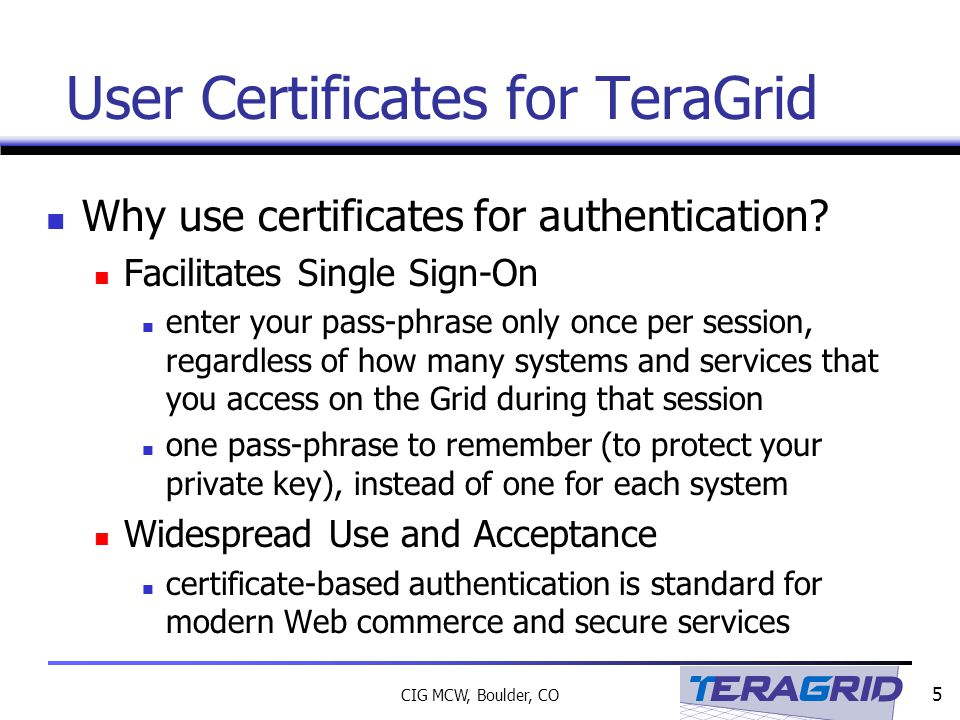 5 CIG MCW, Boulder, CO User Certificates for TeraGrid Why use certificates for authentication.
