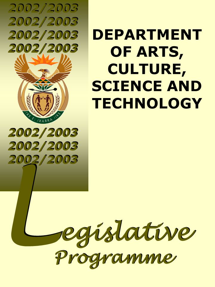 2002/2003 L L egislative Programme egislative Programme DEPARTMENT OF ARTS, CULTURE, SCIENCE AND TECHNOLOGY 2002/2003