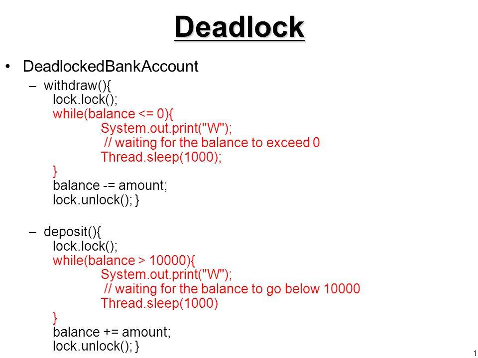 1Deadlock DeadlockedBankAccount –withdraw(){ lock.lock(); while(balance <= 0){ System.out.print( W ); // waiting for the balance to exceed 0 Thread.sleep(1000); } balance -= amount; lock.unlock(); } –deposit(){ lock.lock(); while(balance > 10000){ System.out.print( W ); // waiting for the balance to go below 10000 Thread.sleep(1000) } balance += amount; lock.unlock(); }
