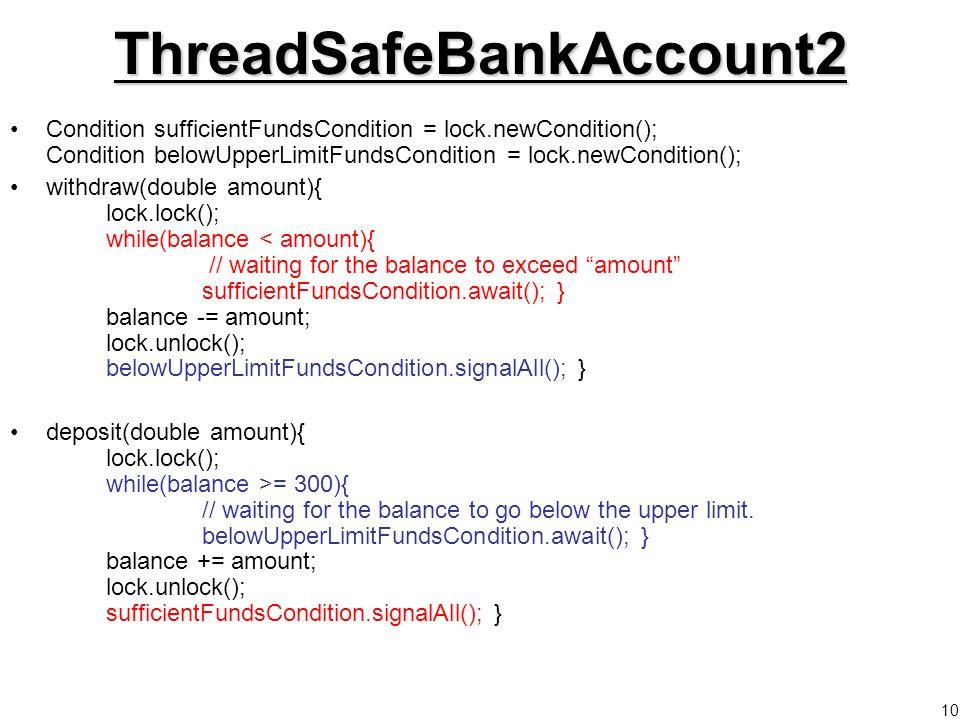10ThreadSafeBankAccount2 Condition sufficientFundsCondition = lock.newCondition(); Condition belowUpperLimitFundsCondition = lock.newCondition(); withdraw(double amount){ lock.lock(); while(balance < amount){ // waiting for the balance to exceed amount sufficientFundsCondition.await(); } balance -= amount; lock.unlock(); belowUpperLimitFundsCondition.signalAll(); } deposit(double amount){ lock.lock(); while(balance >= 300){ // waiting for the balance to go below the upper limit.
