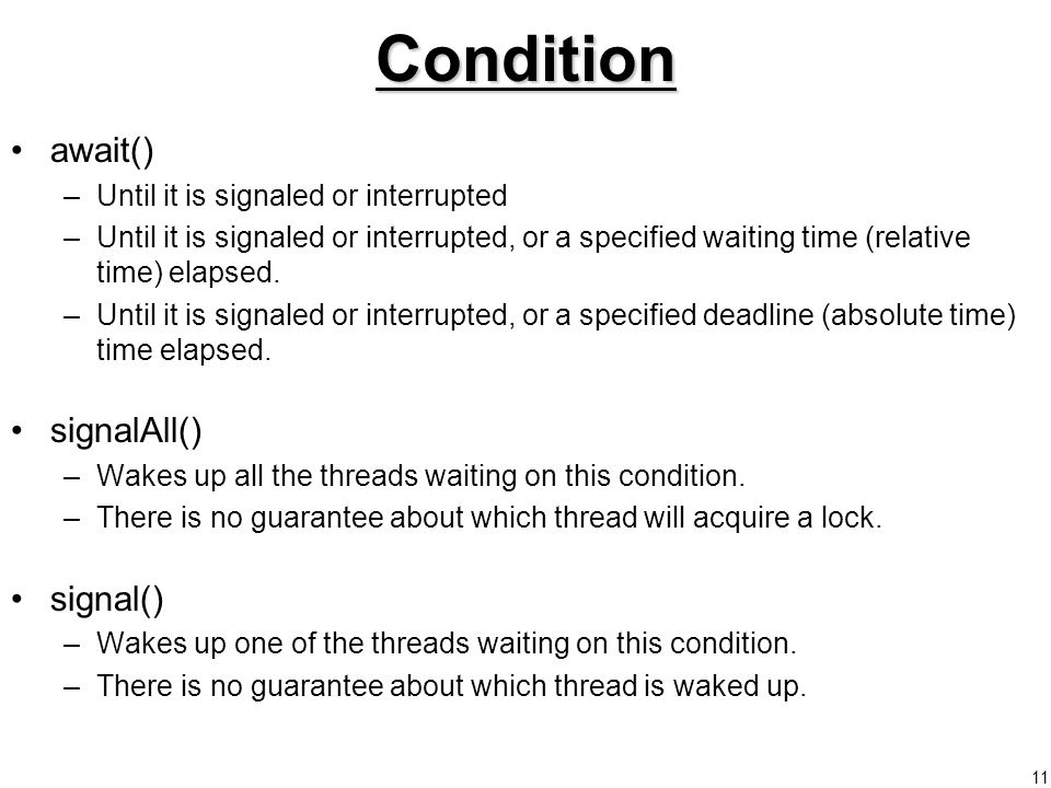 11Condition await() –Until it is signaled or interrupted –Until it is signaled or interrupted, or a specified waiting time (relative time) elapsed.