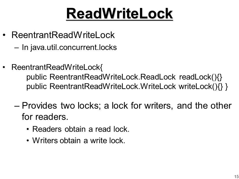 15ReadWriteLock ReentrantReadWriteLock –In java.util.concurrent.locks ReentrantReadWriteLock{ public ReentrantReadWriteLock.ReadLock readLock(){} public ReentrantReadWriteLock.WriteLock writeLock(){} } –Provides two locks; a lock for writers, and the other for readers.