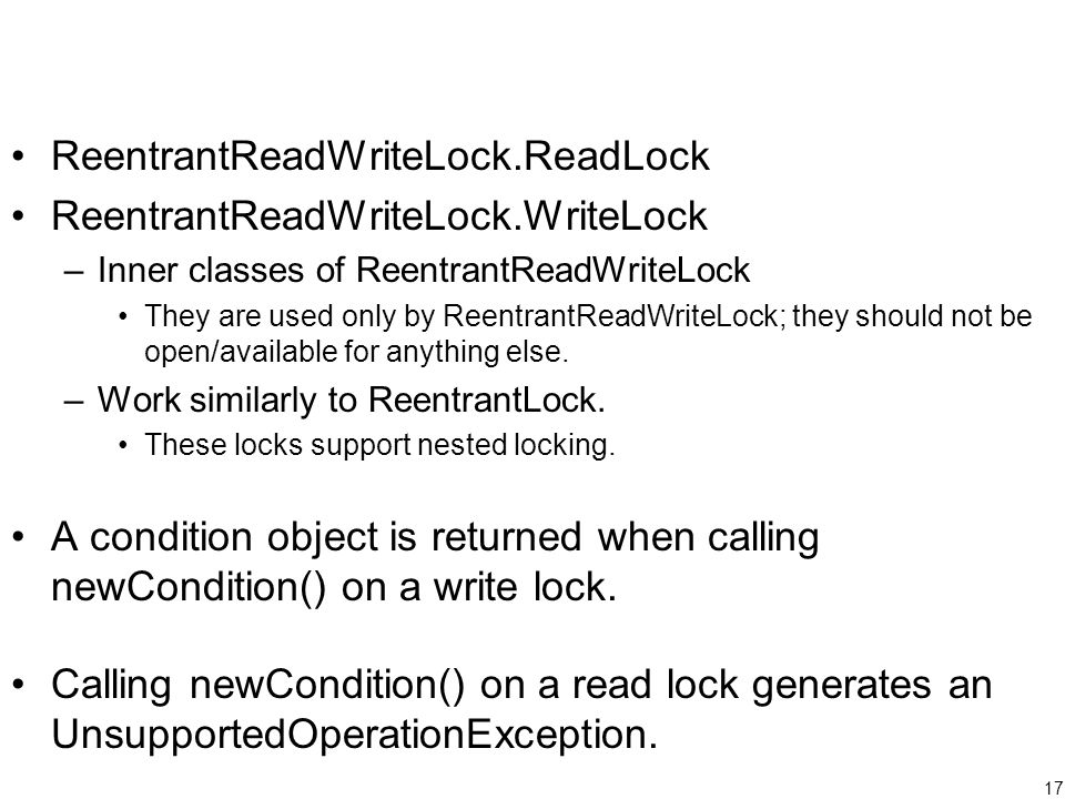17 ReentrantReadWriteLock.ReadLock ReentrantReadWriteLock.WriteLock –Inner classes of ReentrantReadWriteLock They are used only by ReentrantReadWriteLock; they should not be open/available for anything else.