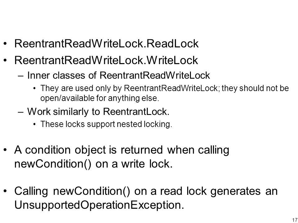 17 ReentrantReadWriteLock.ReadLock ReentrantReadWriteLock.WriteLock –Inner classes of ReentrantReadWriteLock They are used only by ReentrantReadWriteL