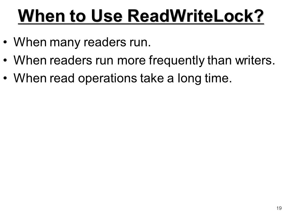 19 When to Use ReadWriteLock. When many readers run.
