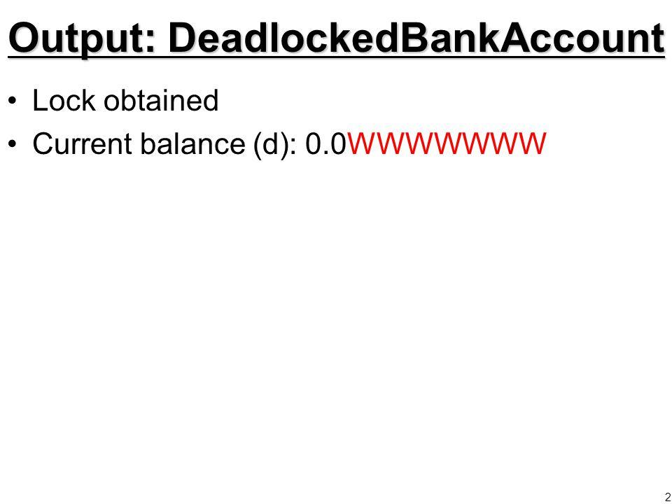 3DeadlockedBankAccount2 public void deposit(double amount){ while( balance > 10000 ){ System.out.print( W ); Thread.sleep(2); } lock.lock(); balance += amount; lock.unlock(); } public void withdraw(double amount){ while( balance <= 0 ){ System.out.print( W ); Thread.sleep(2); } lock.lock(); balance -= amount; lock.unlock(); }