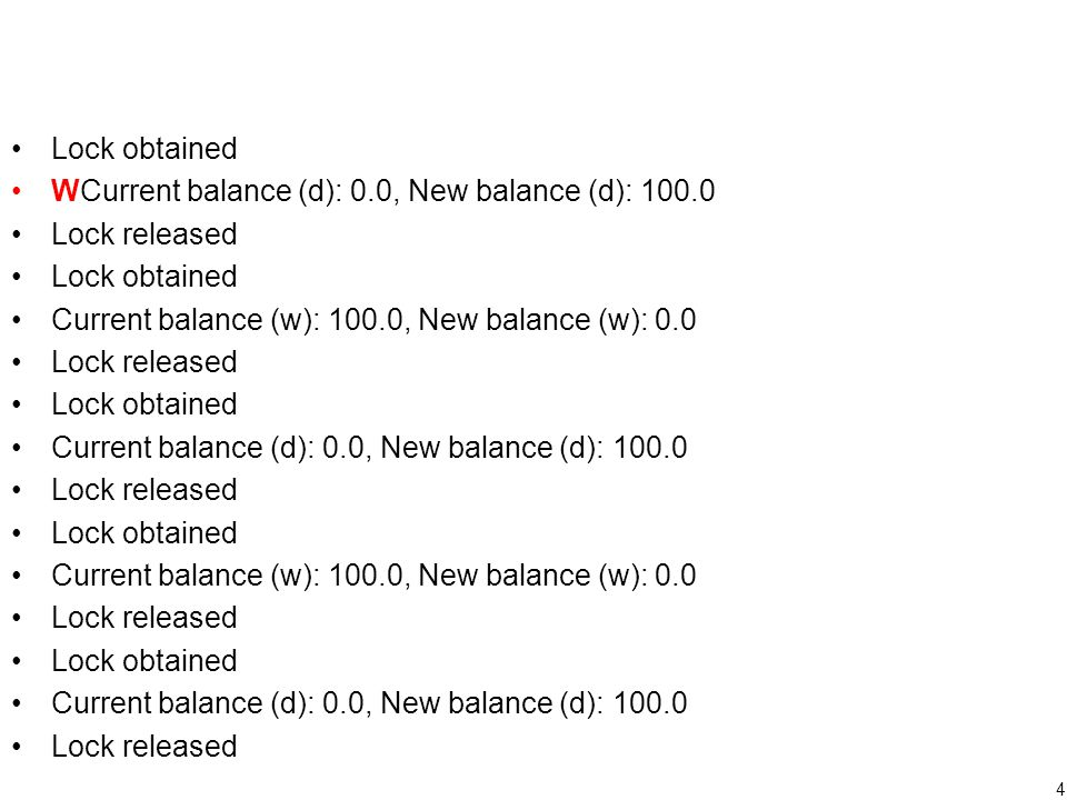 5 Withdraw thread Deposit thread If(balance true print out W sleep Reaches the end of its time slice Gain a time slice Acquire a lock print( current balance…); // 0 balance += amount; // balance --> 100 println( new balance…); // 100 Release a lock Reaches the end of its time slice (balance=100) Gain a time slice If(balance false Withdraw money Lock obtained WCurrent balance (d): 0.0, New balance (d): 100.0 Lock released