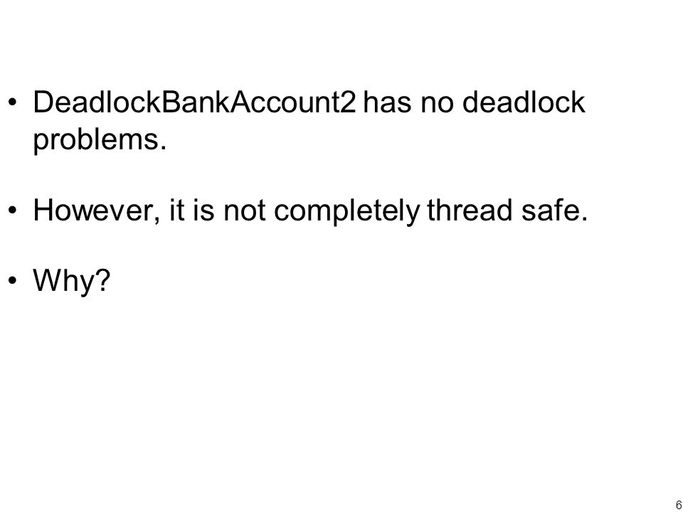 6 DeadlockBankAccount2 has no deadlock problems. However, it is not completely thread safe. Why