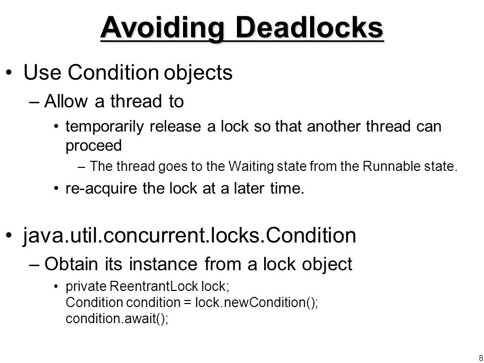8 Avoiding Deadlocks Use Condition objects –Allow a thread to temporarily release a lock so that another thread can proceed –The thread goes to the Waiting state from the Runnable state.