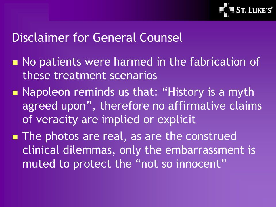 """Disclaimer for General Counsel No patients were harmed in the fabrication of these treatment scenarios Napoleon reminds us that: """"History is a myth ag"""