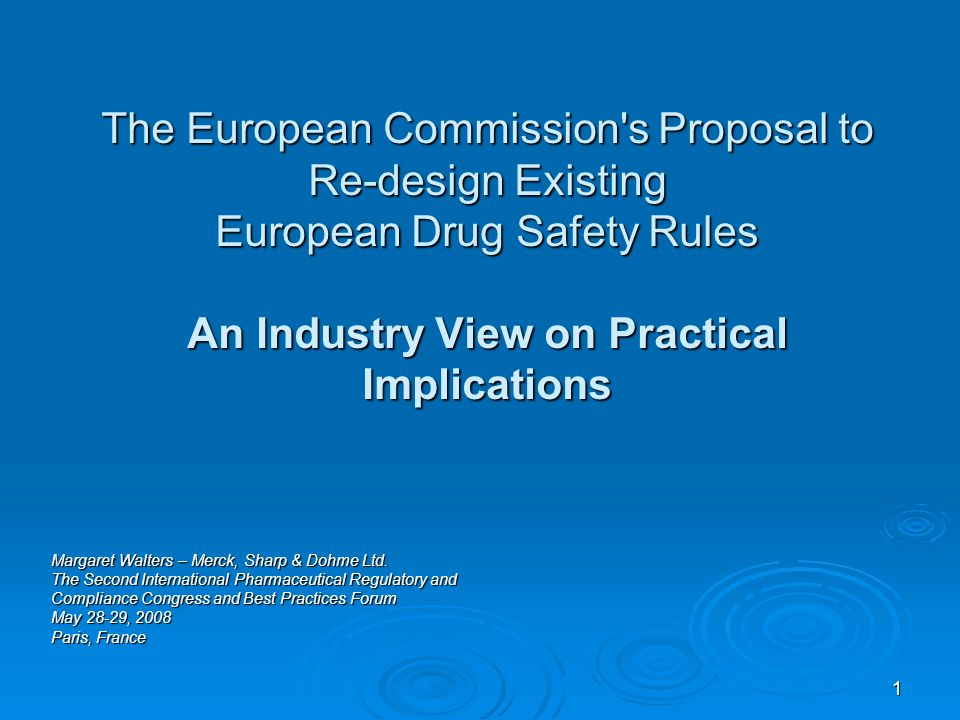 1 The European Commission s Proposal to Re-design Existing European Drug Safety Rules An Industry View on Practical Implications Margaret Walters – Merck, Sharp & Dohme Ltd.