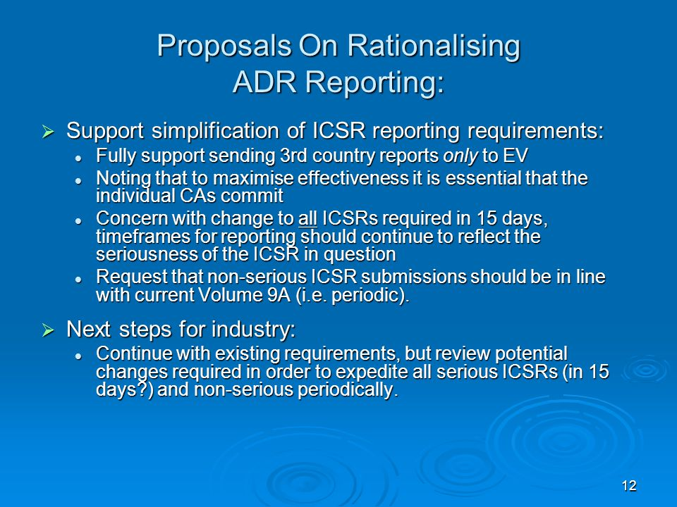 12 Proposals On Rationalising ADR Reporting:  Support simplification of ICSR reporting requirements: Fully support sending 3rd country reports only to EV Fully support sending 3rd country reports only to EV Noting that to maximise effectiveness it is essential that the individual CAs commit Noting that to maximise effectiveness it is essential that the individual CAs commit Concern with change to all ICSRs required in 15 days, timeframes for reporting should continue to reflect the seriousness of the ICSR in question Concern with change to all ICSRs required in 15 days, timeframes for reporting should continue to reflect the seriousness of the ICSR in question Request that non-serious ICSR submissions should be in line with current Volume 9A (i.e.