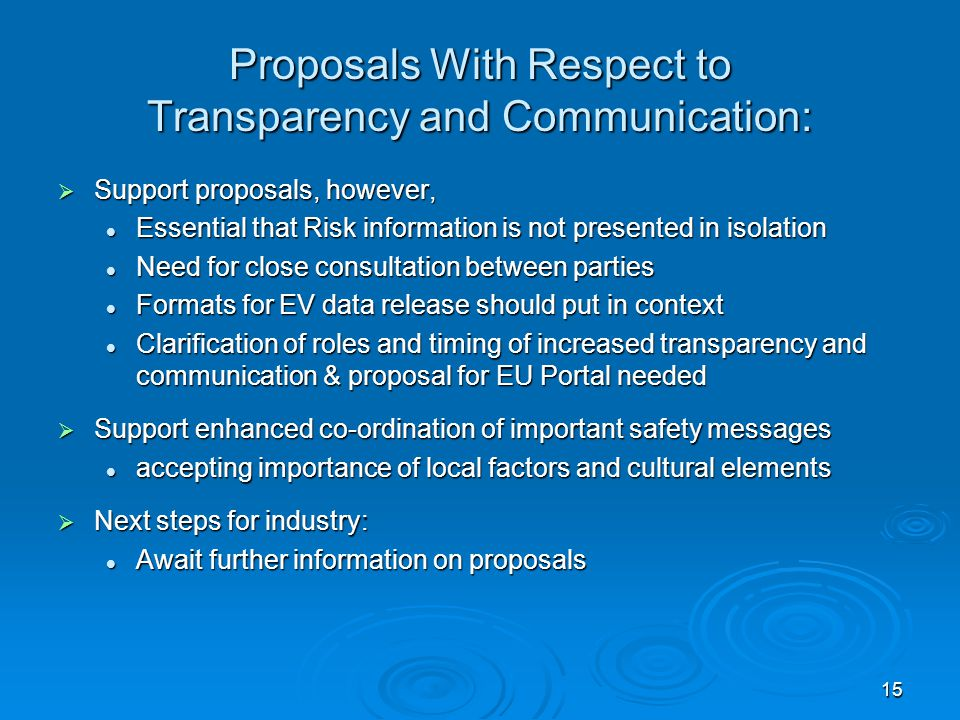 15 Proposals With Respect to Transparency and Communication:  Support proposals, however, Essential that Risk information is not presented in isolation Essential that Risk information is not presented in isolation Need for close consultation between parties Need for close consultation between parties Formats for EV data release should put in context Formats for EV data release should put in context Clarification of roles and timing of increased transparency and communication & proposal for EU Portal needed Clarification of roles and timing of increased transparency and communication & proposal for EU Portal needed  Support enhanced co-ordination of important safety messages accepting importance of local factors and cultural elements accepting importance of local factors and cultural elements  Next steps for industry: Await further information on proposals Await further information on proposals