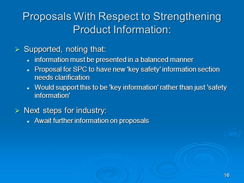 16 Proposals With Respect to Strengthening Product Information:  Supported, noting that: information must be presented in a balanced manner information must be presented in a balanced manner Proposal for SPC to have new key safety information section needs clarification Proposal for SPC to have new key safety information section needs clarification Would support this to be key information rather than just safety information Would support this to be key information rather than just safety information  Next steps for industry: Await further information on proposals Await further information on proposals