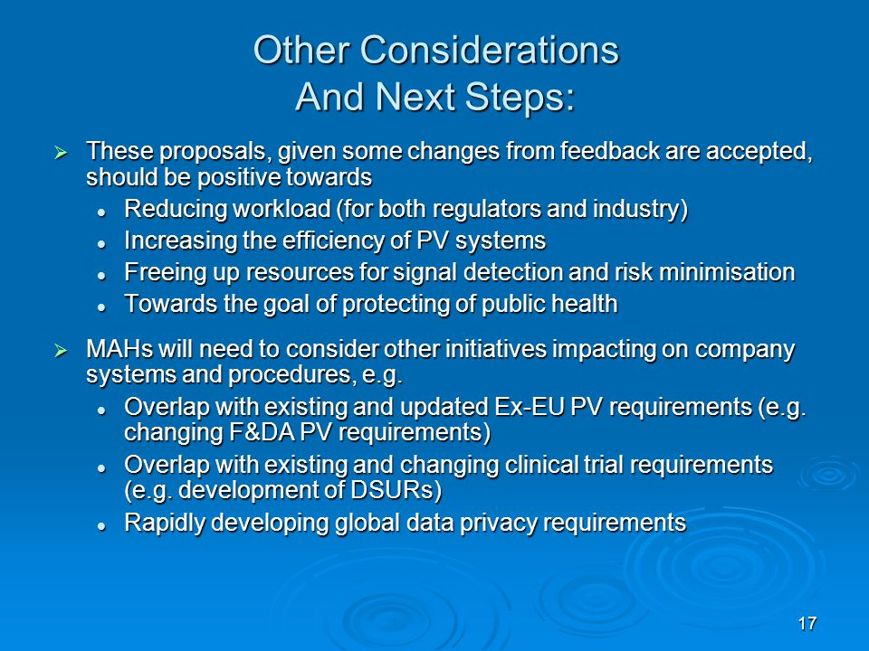 17 Other Considerations And Next Steps:  These proposals, given some changes from feedback are accepted, should be positive towards Reducing workload (for both regulators and industry) Reducing workload (for both regulators and industry) Increasing the efficiency of PV systems Increasing the efficiency of PV systems Freeing up resources for signal detection and risk minimisation Freeing up resources for signal detection and risk minimisation Towards the goal of protecting of public health Towards the goal of protecting of public health  MAHs will need to consider other initiatives impacting on company systems and procedures, e.g.