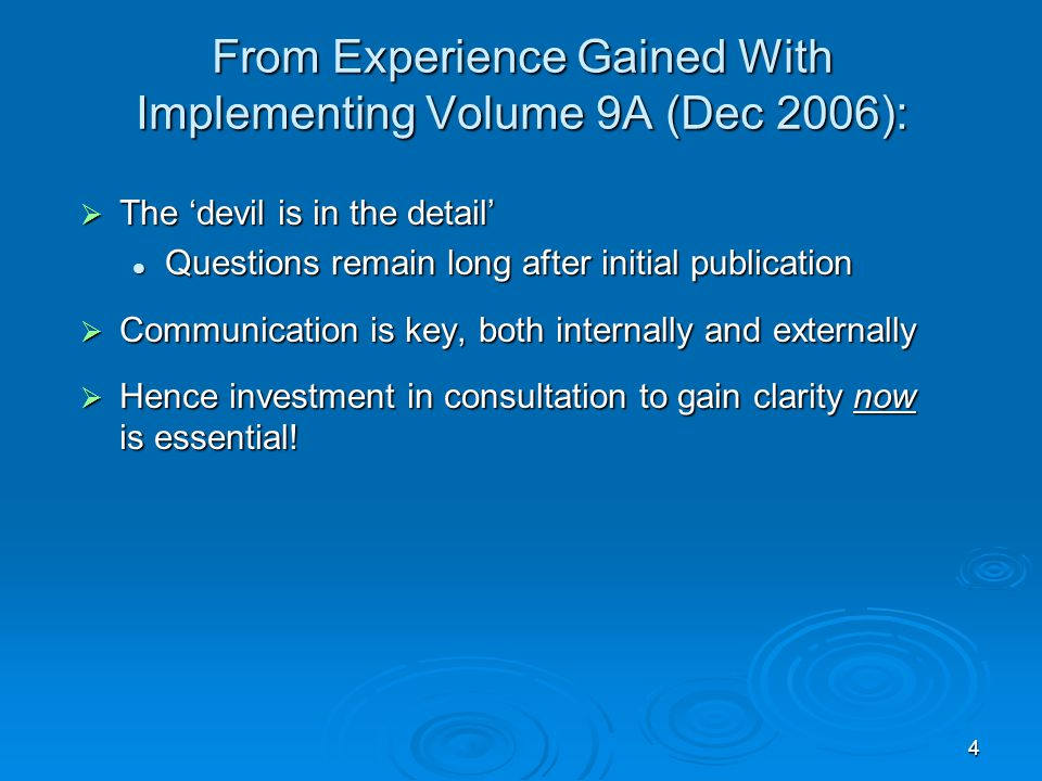 4 From Experience Gained With Implementing Volume 9A (Dec 2006):  The 'devil is in the detail' Questions remain long after initial publication Questions remain long after initial publication  Communication is key, both internally and externally  Hence investment in consultation to gain clarity now is essential!