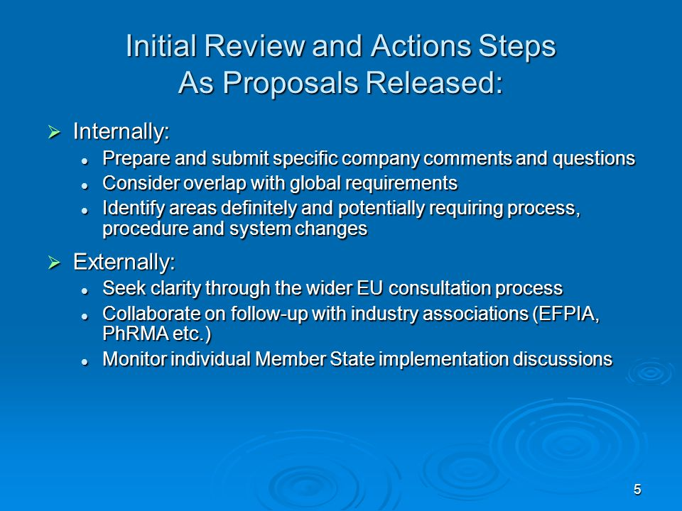 5 Initial Review and Actions Steps As Proposals Released:  Internally: Prepare and submit specific company comments and questions Prepare and submit specific company comments and questions Consider overlap with global requirements Consider overlap with global requirements Identify areas definitely and potentially requiring process, procedure and system changes Identify areas definitely and potentially requiring process, procedure and system changes  Externally: Seek clarity through the wider EU consultation process Seek clarity through the wider EU consultation process Collaborate on follow-up with industry associations (EFPIA, PhRMA etc.) Collaborate on follow-up with industry associations (EFPIA, PhRMA etc.) Monitor individual Member State implementation discussions Monitor individual Member State implementation discussions