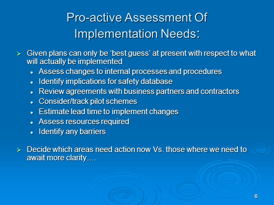6 Pro-active Assessment Of Implementation Needs :  Given plans can only be 'best guess' at present with respect to what will actually be implemented Assess changes to internal processes and procedures Assess changes to internal processes and procedures Identify implications for safety database Identify implications for safety database Review agreements with business partners and contractors Review agreements with business partners and contractors Consider/track pilot schemes Consider/track pilot schemes Estimate lead time to implement changes Estimate lead time to implement changes Assess resources required Assess resources required Identify any barriers Identify any barriers  Decide which areas need action now Vs.