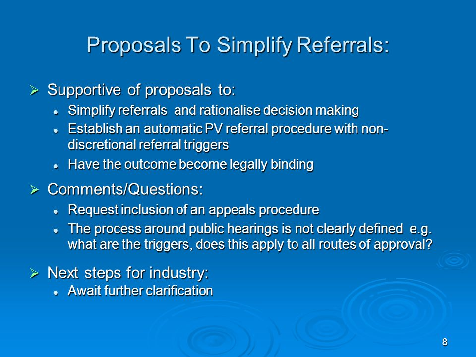 8 Proposals To Simplify Referrals:  Supportive of proposals to: Simplify referrals and rationalise decision making Simplify referrals and rationalise decision making Establish an automatic PV referral procedure with non- discretional referral triggers Establish an automatic PV referral procedure with non- discretional referral triggers Have the outcome become legally binding Have the outcome become legally binding  Comments/Questions: Request inclusion of an appeals procedure Request inclusion of an appeals procedure The process around public hearings is not clearly defined e.g.