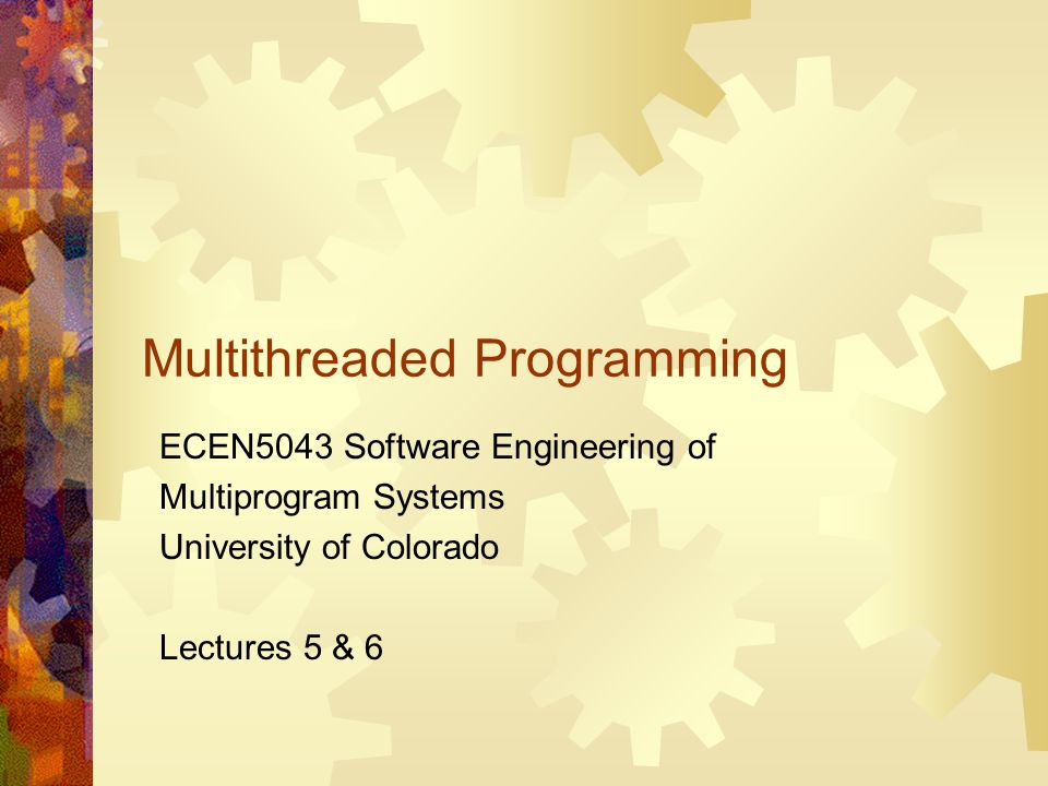 Multithreaded Programming ECEN5043 Software Engineering of Multiprogram Systems University of Colorado Lectures 5 & 6