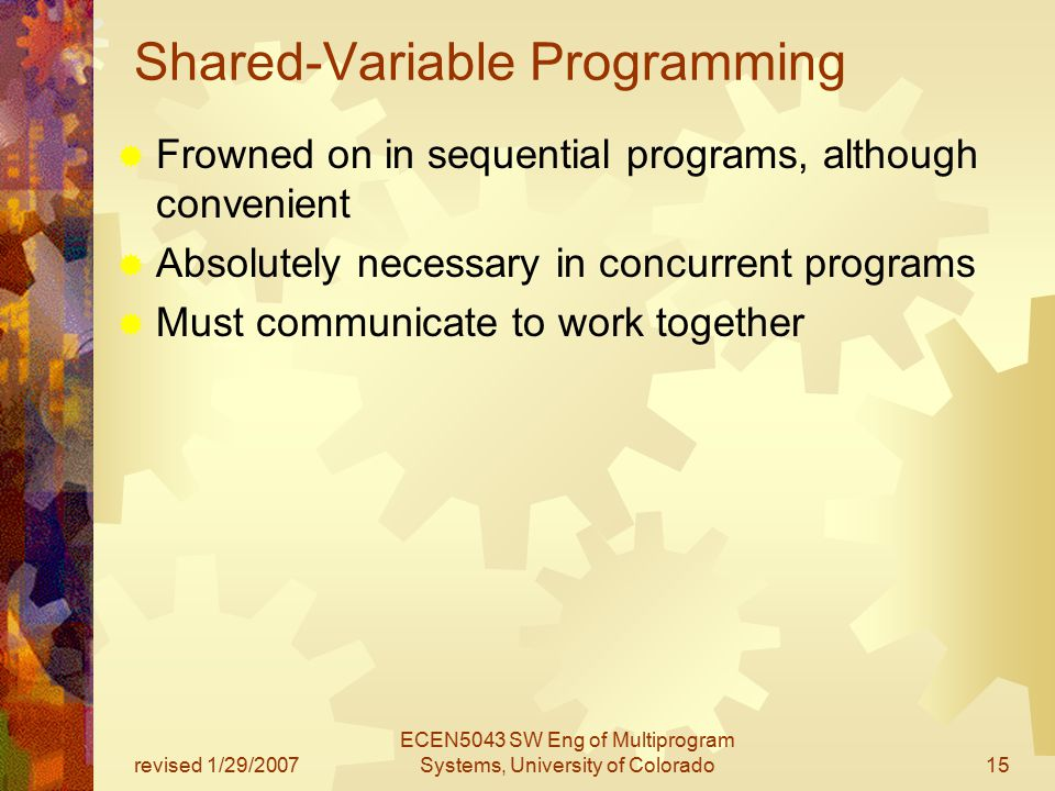 revised 1/29/2007 ECEN5043 SW Eng of Multiprogram Systems, University of Colorado15 Shared-Variable Programming  Frowned on in sequential programs, although convenient  Absolutely necessary in concurrent programs  Must communicate to work together