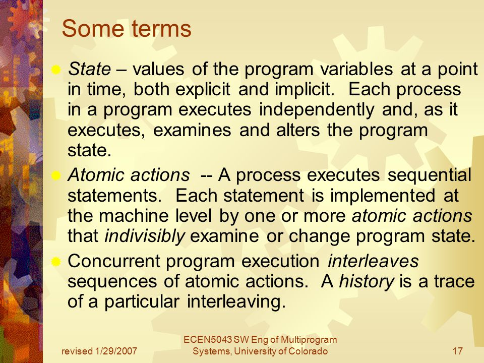 revised 1/29/2007 ECEN5043 SW Eng of Multiprogram Systems, University of Colorado17 Some terms  State – values of the program variables at a point in time, both explicit and implicit.