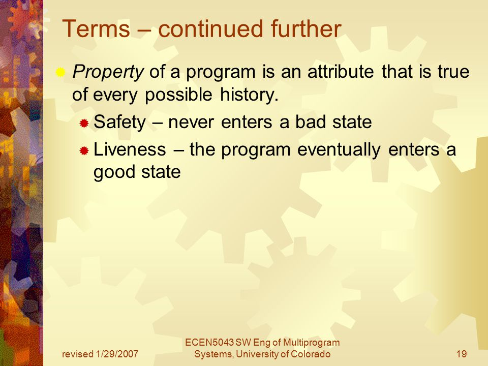 revised 1/29/2007 ECEN5043 SW Eng of Multiprogram Systems, University of Colorado19 Terms – continued further  Property of a program is an attribute that is true of every possible history.
