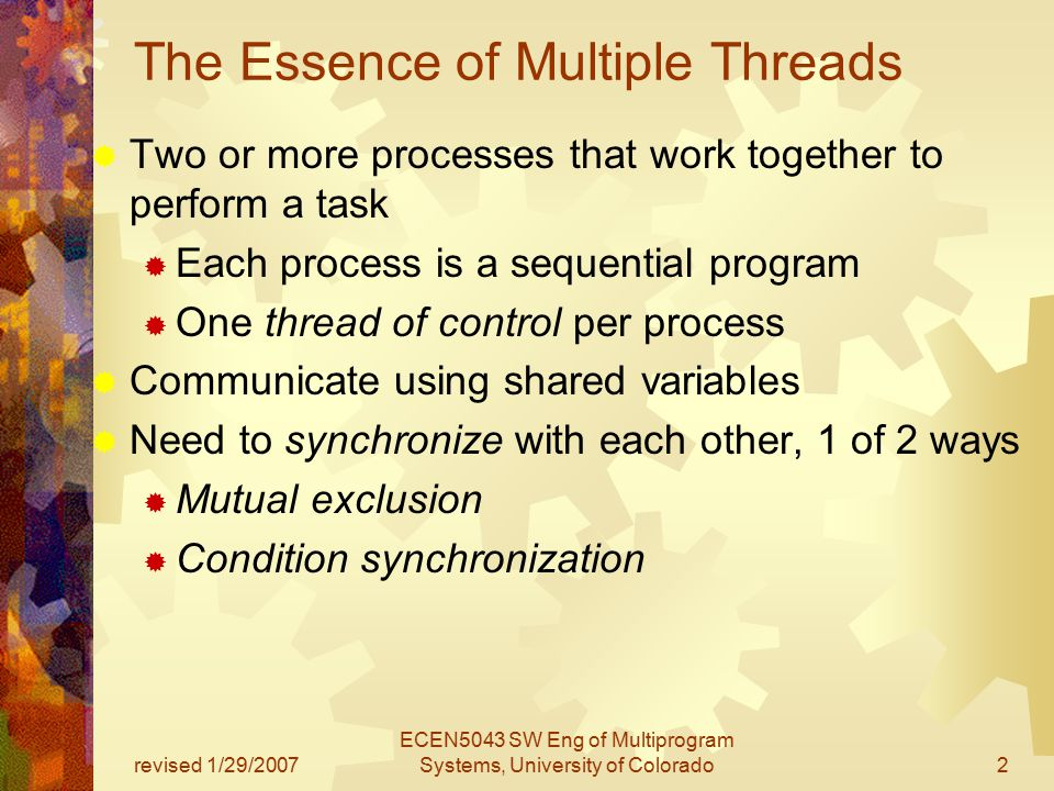 revised 1/29/2007 ECEN5043 SW Eng of Multiprogram Systems, University of Colorado2 The Essence of Multiple Threads  Two or more processes that work together to perform a task  Each process is a sequential program  One thread of control per process  Communicate using shared variables  Need to synchronize with each other, 1 of 2 ways  Mutual exclusion  Condition synchronization