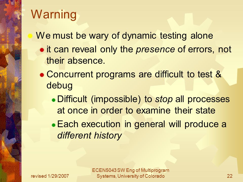 revised 1/29/2007 ECEN5043 SW Eng of Multiprogram Systems, University of Colorado22 Warning  We must be wary of dynamic testing alone  it can reveal only the presence of errors, not their absence.